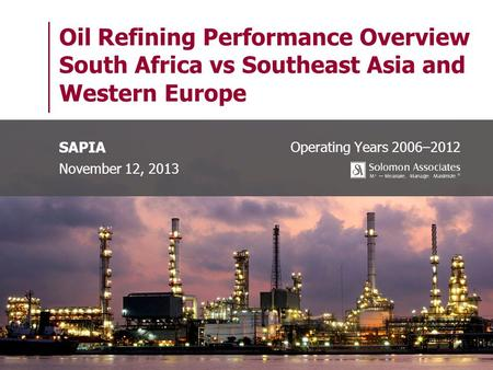 Oil Refining Performance Overview South Africa vs Southeast Asia and Western Europe Operating Years 2006–2012 SAPIA November 12, 2013.