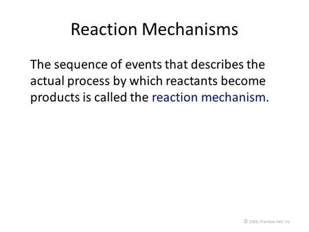 © 2009, Prentice-Hall, Inc. Reaction Mechanisms The sequence of events that describes the actual process by which reactants become products is called the.