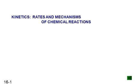 16-1 KINETICS: RATES AND MECHANISMS OF CHEMICAL REACTIONS.