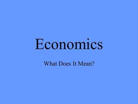 Economics What Does It Mean?. Economics The ways in which people use the resources they have to get the goods and services they need and want.