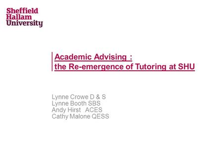 Academic Advising : the Re-emergence of Tutoring at SHU Lynne Crowe D & S Lynne Booth SBS Andy Hirst ACES Cathy Malone QESS.