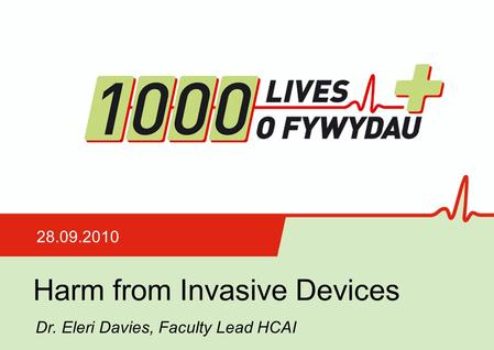 Harm from Invasive Devices 28.09.2010 Dr. Eleri Davies, Faculty Lead HCAI.
