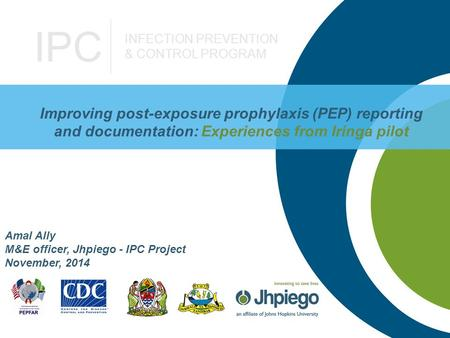 IPC INFECTION PREVENTION & CONTROL PROGRAM Improving post-exposure prophylaxis (PEP) reporting and documentation: Experiences from Iringa pilot Amal Ally.