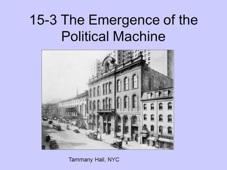 15-3 The Emergence of the Political Machine Tammany Hall, NYC.