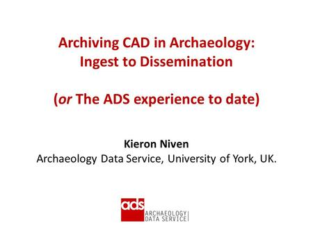 Archiving CAD in Archaeology: Ingest to Dissemination (or The ADS experience to date) Kieron Niven Archaeology Data Service, University of York, UK.
