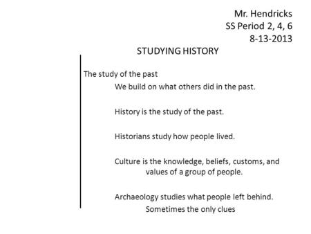 Mr. Hendricks SS Period 2, 4, 6 8-13-2013 STUDYING HISTORY The study of the past We build on what others did in the past. History is the study of the past.