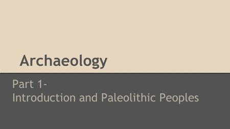 Archaeology Part 1- Introduction and Paleolithic Peoples.