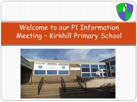 Welcome to our P1 Information Meeting – Kirkhill Primary School Welcome to our P1 Information Evening at Balbardie Primary School.