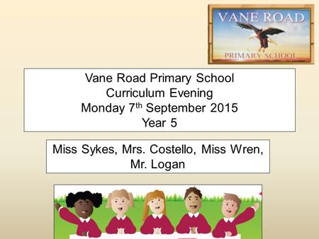Vane Road Primary School Curriculum Evening Monday 7 th September 2015 Year 5 Miss Sykes, Mrs. Costello, Miss Wren, Mr. Logan.