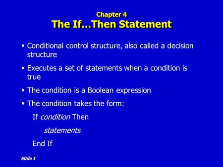 Slide 1 Chapter 4 The If…Then Statement  Conditional control structure, also called a decision structure  Executes a set of statements when a condition.