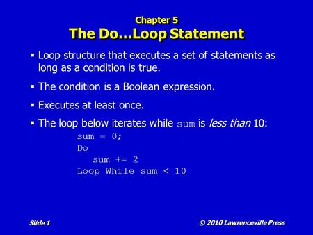 © 2010 Lawrenceville Press Slide 1 Chapter 5 The Do…Loop Statement  Loop structure that executes a set of statements as long as a condition is true. 