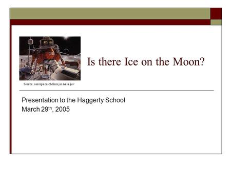 Is there Ice on the Moon? Presentation to the Haggerty School March 29 th, 2005 Source: aerospacescholars.jsc.nasa.gov.
