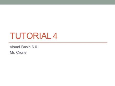 TUTORIAL 4 Visual Basic 6.0 Mr. Crone. Pseudocode Pseudocode is written language that is part-code part- English and helps a programmer to plan the layout.