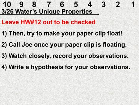 10987654321 3/26 Water's Unique Properties Leave HW#12 out to be checked 1) Then, try to make your paper clip float! 2) Call Joe once your paper clip.