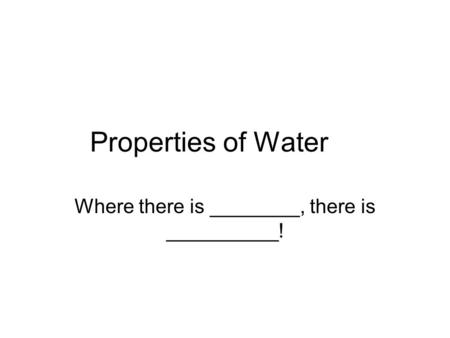 Properties of Water Where there is ________, there is __________!