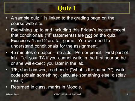 Quiz 1 A sample quiz 1 is linked to the grading page on the course web site. Everything up to and including this Friday's lecture except that conditionals.