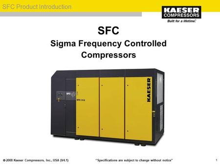 " 2008 Kaeser Compressors, Inc., USA (V4.1) SFC Product Introduction ""Specifications are subject to change without notice"" 1 SFC Sigma Frequency Controlled."