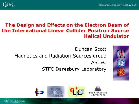 The Design and Effects on the Electron Beam of the International Linear Collider Positron Source Helical Undulator Duncan Scott Magnetics and Radiation.
