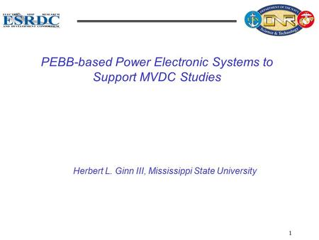 1 PEBB-based Power Electronic Systems to Support MVDC Studies Herbert L. Ginn III, Mississippi State University.