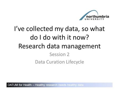 DATUM for Health – Healthy research needs healthy data I've collected my data, so what do I do with it now? Research data management Session 2 Data Curation.