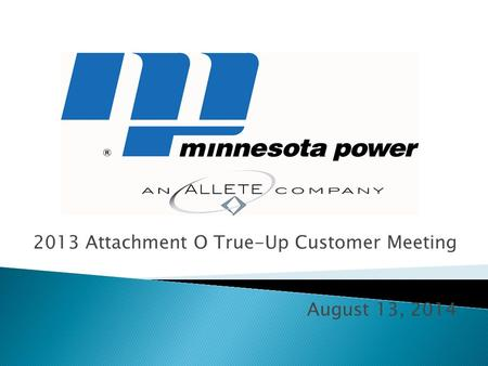 2013 Attachment O True-Up Customer Meeting August 13, 2014.