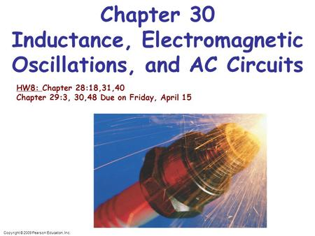 Copyright © 2009 Pearson Education, Inc. Chapter 30 Inductance, Electromagnetic Oscillations, and AC Circuits HW8: Chapter 28:18,31,40 Chapter 29:3, 30,48.