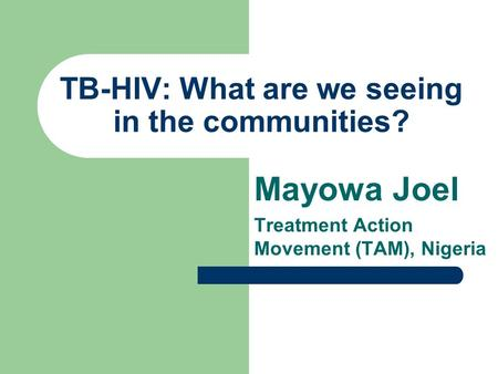 TB-HIV: What are we seeing in the communities? Mayowa Joel Treatment Action Movement (TAM), Nigeria.