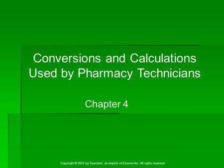 Copyright © 2013 by Saunders, an imprint of Elsevier Inc. All rights reserved. Chapter 4 Conversions and Calculations Used by Pharmacy Technicians.