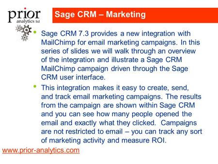 Www.prior-analytics.com Company LOGO Sage CRM – Marketing Sage CRM 7.3 provides a new integration with MailChimp for email marketing campaigns. In this.