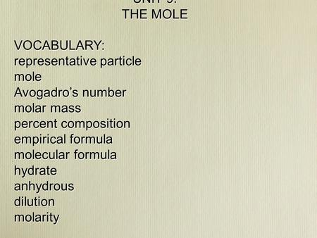 UNIT 9: THE MOLE VOCABULARY: representative particle mole Avogadro's number molar mass percent composition empirical formula molecular formula hydrateanhydrousdilutionmolarity.