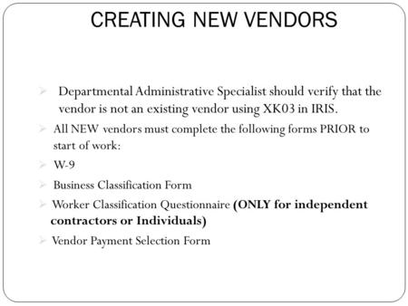 CREATING NEW VENDORS  Departmental Administrative Specialist should verify that the vendor is not an existing vendor using XK03 in IRIS.  All NEW vendors.