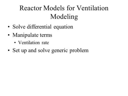 Reactor Models for Ventilation Modeling Solve differential equation Manipulate terms Ventilation rate Set up and solve generic problem.