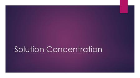 Solution Concentration.  Lesson Objectives  Describe the concept of concentration as it applies to solutions, and explain how concentration can be increased.