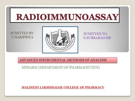 RADIOIMMUNOASSAY SUMITTED BY: T.HARIPRIYA SUMITTED TO: S.SUBBARAO SIR ADVANCED INSTRUMENTAL METHODS OF ANALYSIS MPHARM (DEPARTMENT OF PHARMACEUTICS) MALINENI.