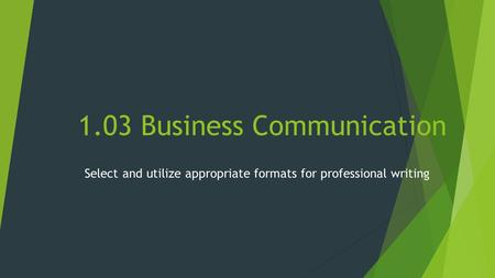 1.03 Business Communication Select and utilize appropriate formats for professional writing.