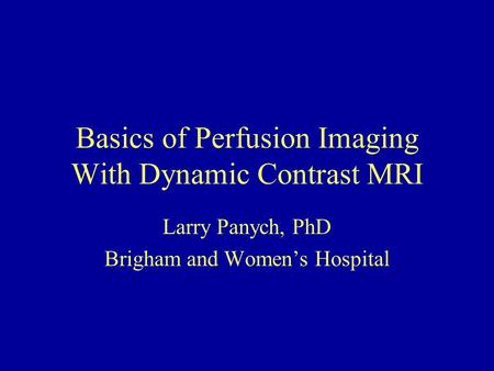 Basics of Perfusion Imaging With Dynamic Contrast MRI Larry Panych, PhD Brigham and Women's Hospital.