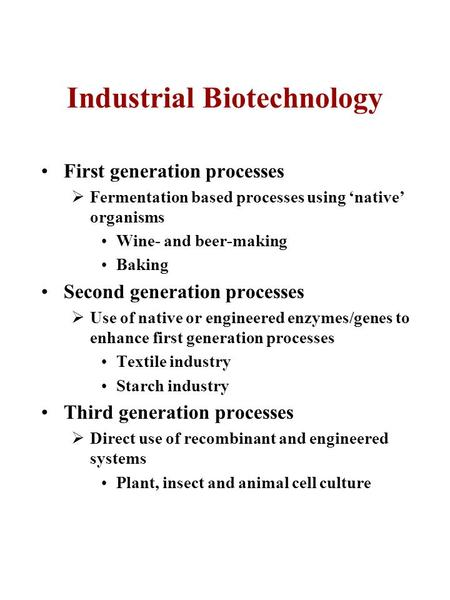 Industrial Biotechnology First generation processes  Fermentation based processes using 'native' organisms Wine- and beer-making Baking Second generation.