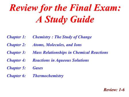 Review for the Final Exam: A Study Guide Review: 1-6 Chapter 1:Chemistry : The Study of Change Chapter 2:Atoms, Molecules, and Ions Chapter 3:Mass Relationships.