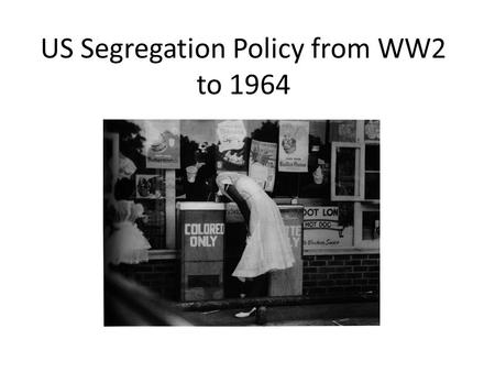 US Segregation Policy from WW2 to 1964. Segregation on transports, restrooms, shops, street, living areas…