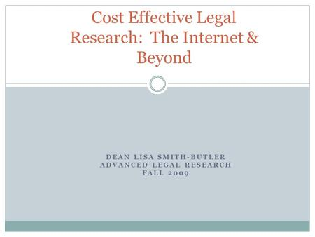 DEAN LISA SMITH-BUTLER ADVANCED LEGAL RESEARCH FALL 2009 Cost Effective Legal Research: The Internet & Beyond.
