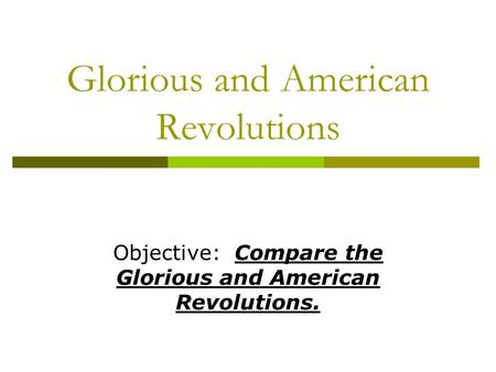 Glorious and American Revolutions Objective: Compare the Glorious and American Revolutions.