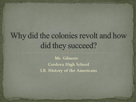 Mr. Gilmore Cordova High School I.B. History of the Americans.
