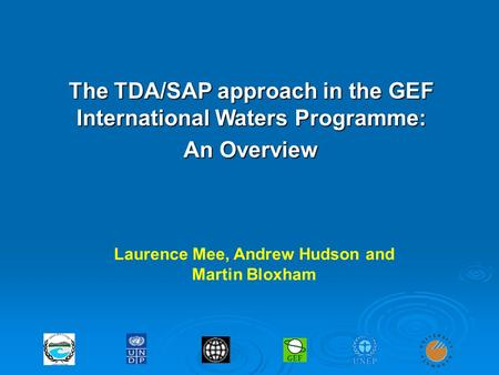 The TDA/SAP approach in the GEF International Waters Programme: An Overview Laurence Mee, Andrew Hudson and Martin Bloxham.