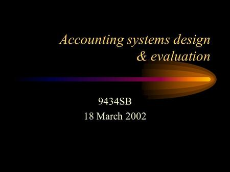 Accounting systems design & evaluation 9434SB 18 March 2002.