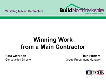 Marketing to Main Contractors Winning Work from a Main Contractor Paul Clarkson Iain Flatters Construction Director Group Procurment Manager.