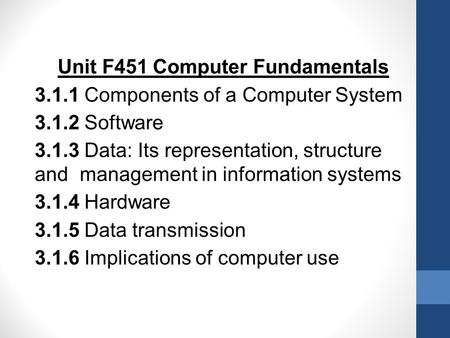 Unit F451 Computer Fundamentals 3.1.1 Components of a Computer System 3.1.2 Software 3.1.3 Data: Its representation, structure and management in information.