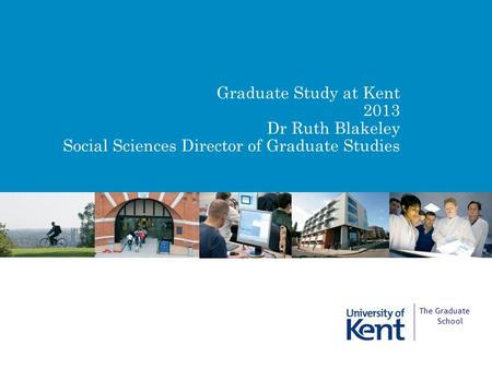 Graduate Study at Kent 2013 Dr Ruth Blakeley Social Sciences Director of Graduate Studies The Graduate School.