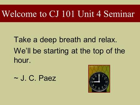 Take a deep breath and relax. We'll be starting at the top of the hour. ~ J. C. Paez Welcome to CJ 101 Unit 4 Seminar.