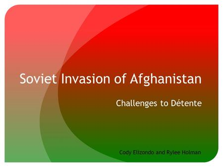 Soviet Invasion of Afghanistan Challenges to Détente Cody Elizondo and Rylee Holman.