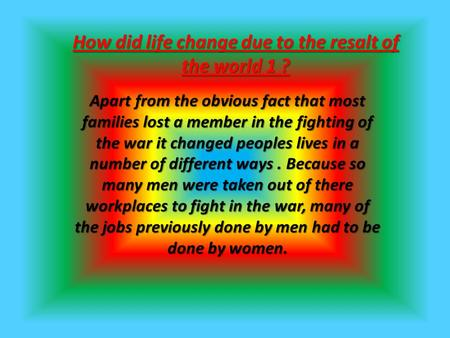 How did life change due to the resalt of the world 1 ? Apart from the obvious fact that most families lost a member in the fighting of the war it changed.